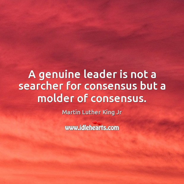 A genuine leader is not a searcher for consensus but a molder of consensus. Image