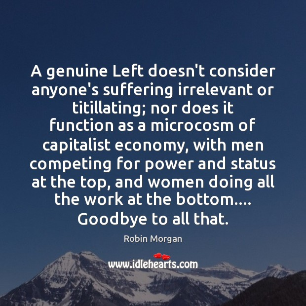 A genuine Left doesn't consider anyone's suffering irrelevant or titillating; nor does Goodbye Quotes Image