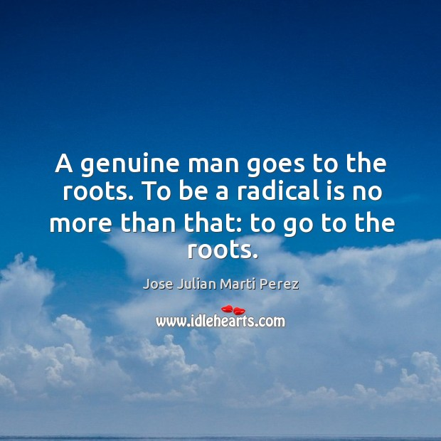 A genuine man goes to the roots. To be a radical is no more than that: to go to the roots. Jose Julian Marti Perez Picture Quote