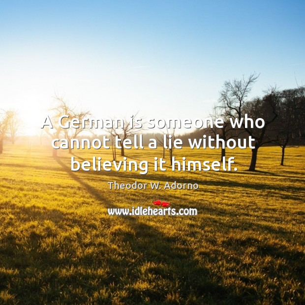 A german is someone who cannot tell a lie without believing it himself. Theodor W. Adorno Picture Quote