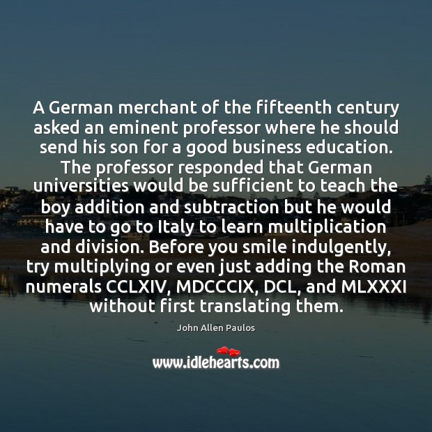 A German merchant of the fifteenth century asked an eminent professor where Image