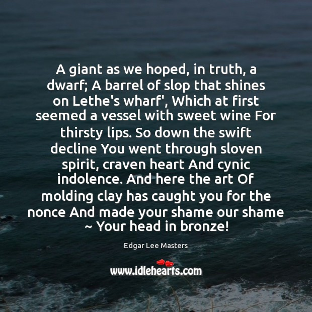 A giant as we hoped, in truth, a dwarf; A barrel of Edgar Lee Masters Picture Quote