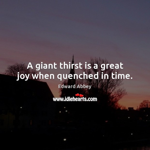 A giant thirst is a great joy when quenched in time. Image