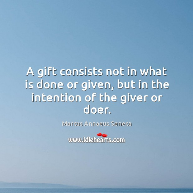 A gift consists not in what is done or given, but in the intention of the giver or doer. Marcus Annaeus Seneca Picture Quote