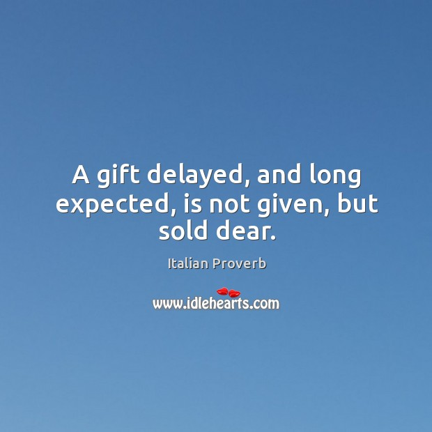 Image, A gift delayed, and long expected, is not given, but sold dear.