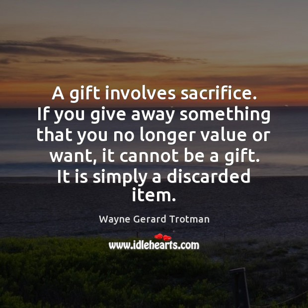 A gift involves sacrifice. If you give away something that you no Wayne Gerard Trotman Picture Quote