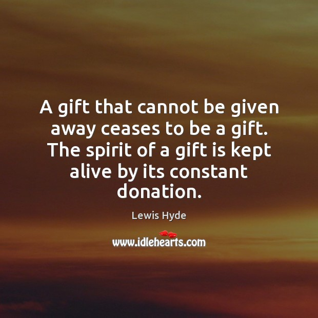 A gift that cannot be given away ceases to be a gift. Donate Quotes Image