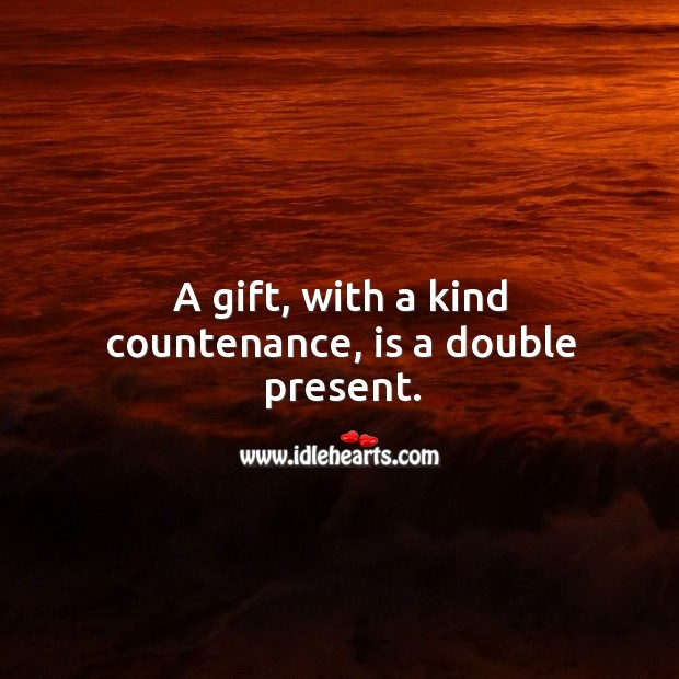 A gift, with a kind countenance, is a double present. Image