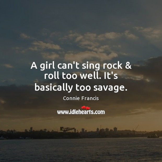 A girl can't sing rock & roll too well. It's basically too savage. Image