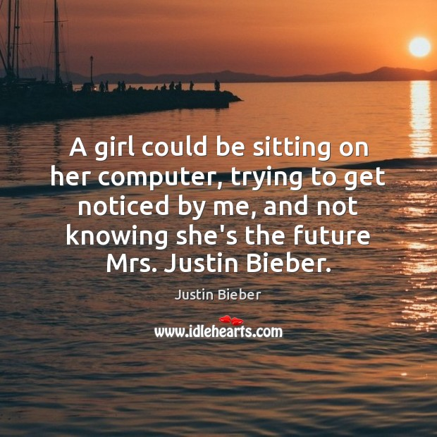 A girl could be sitting on her computer, trying to get noticed Justin Bieber Picture Quote