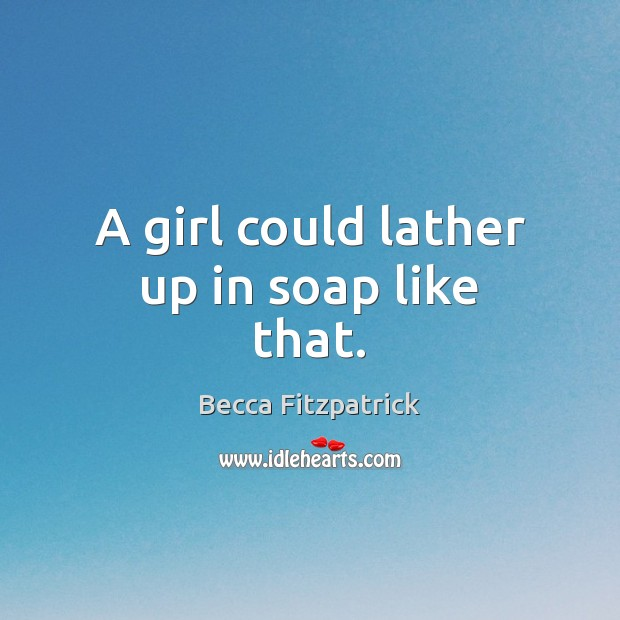 A girl could lather up in soap like that. Becca Fitzpatrick Picture Quote