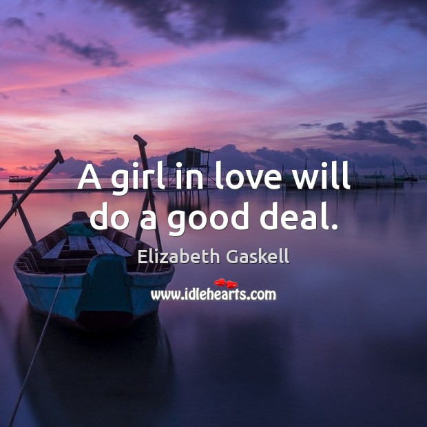 A girl in love will do a good deal. Elizabeth Gaskell Picture Quote