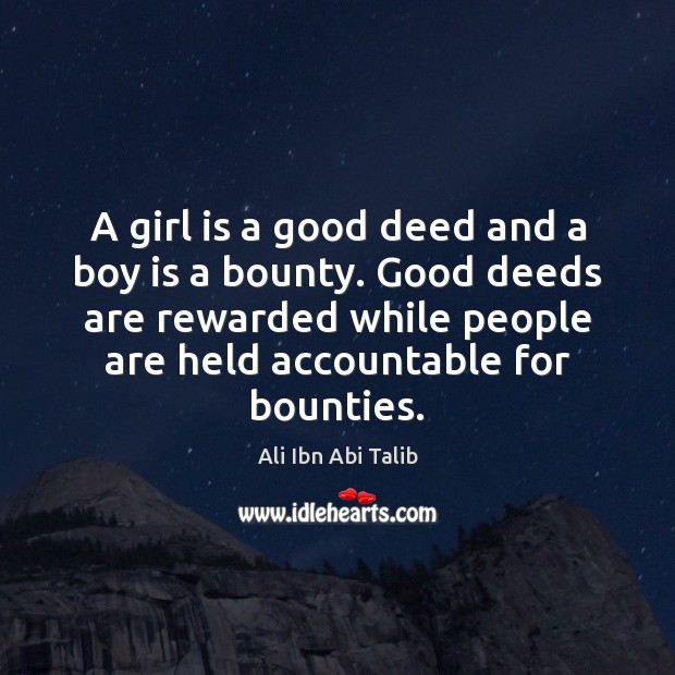 A girl is a good deed and a boy is a bounty. Ali Ibn Abi Talib Picture Quote
