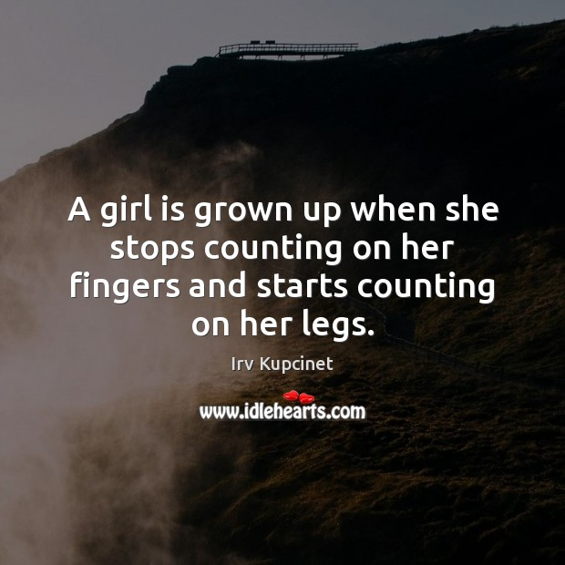 A girl is grown up when she stops counting on her fingers and starts counting on her legs. Image