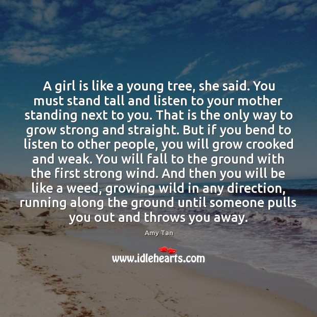 A girl is like a young tree, she said. You must stand Image