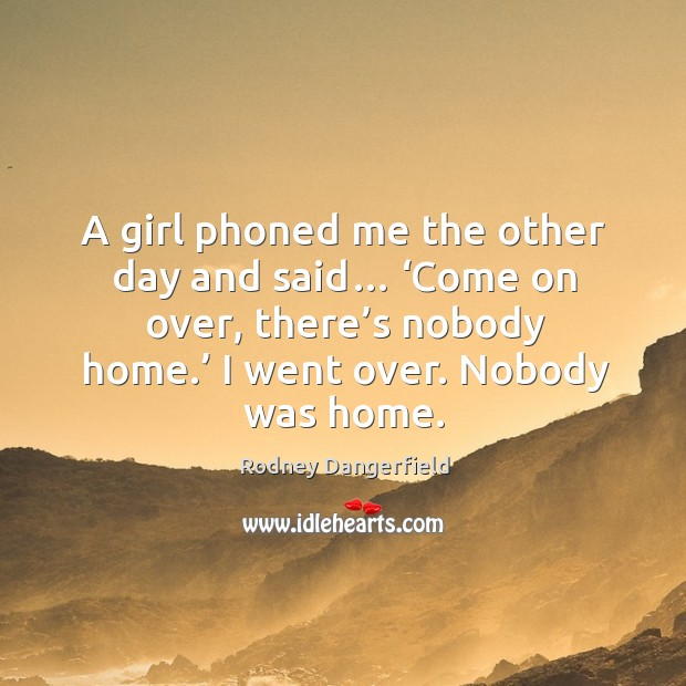 A girl phoned me the other day and said… 'come on over, there's nobody home.' I went over. Nobody was home. Image