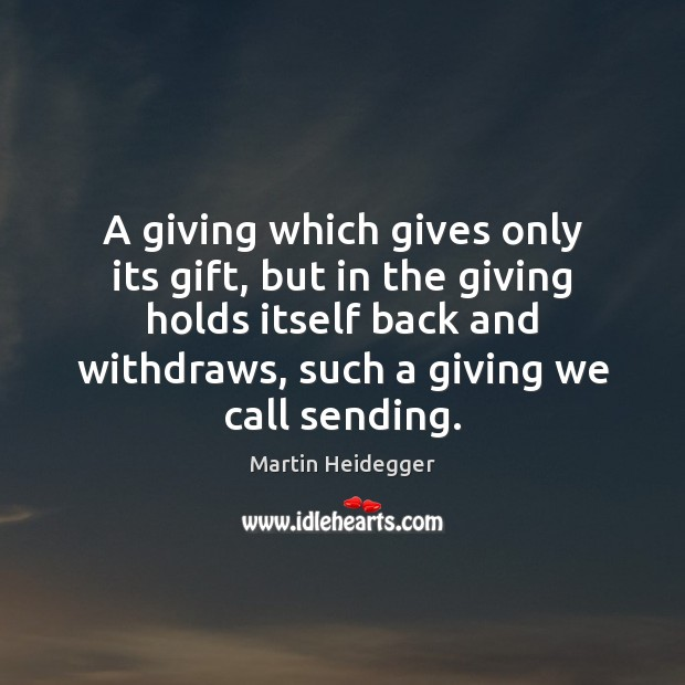 A giving which gives only its gift, but in the giving holds Martin Heidegger Picture Quote
