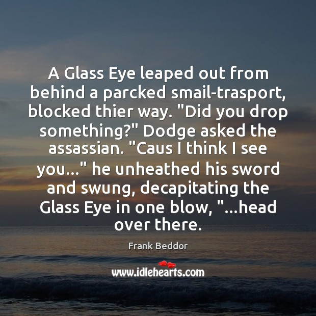 A Glass Eye leaped out from behind a parcked smail-trasport, blocked thier Image