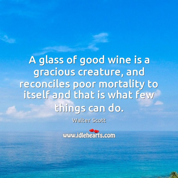A glass of good wine is a gracious creature, and reconciles poor Walter Scott Picture Quote