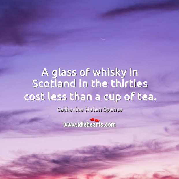A glass of whisky in scotland in the thirties cost less than a cup of tea. Catherine Helen Spence Picture Quote