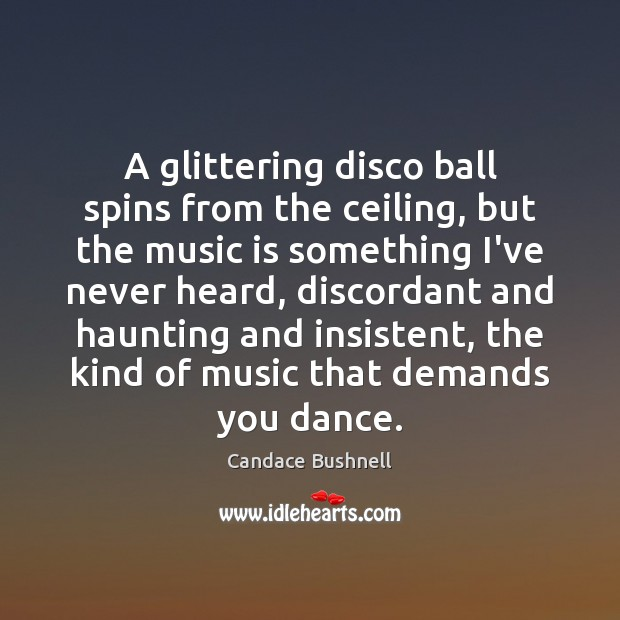 A glittering disco ball spins from the ceiling, but the music is Candace Bushnell Picture Quote