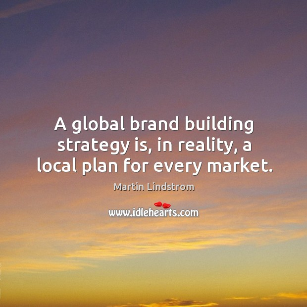 Image, A global brand building strategy is, in reality, a local plan for every market.