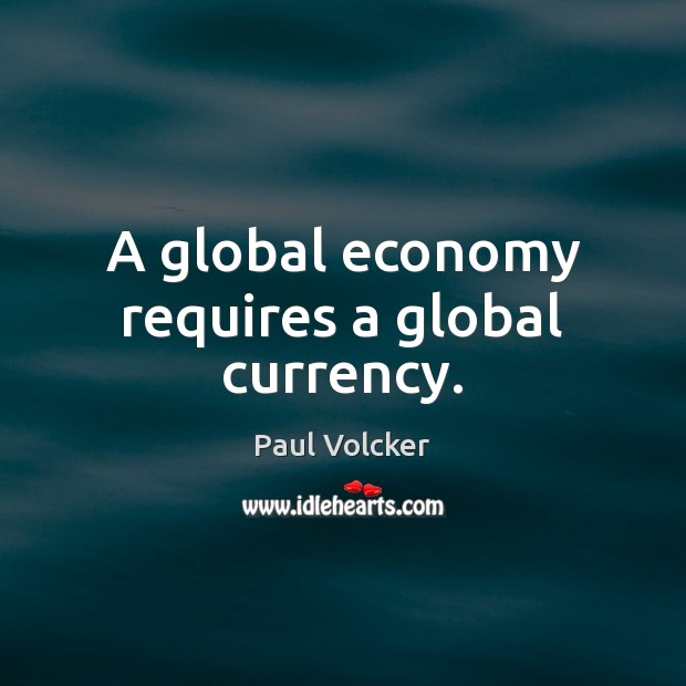 A global economy requires a global currency. Image