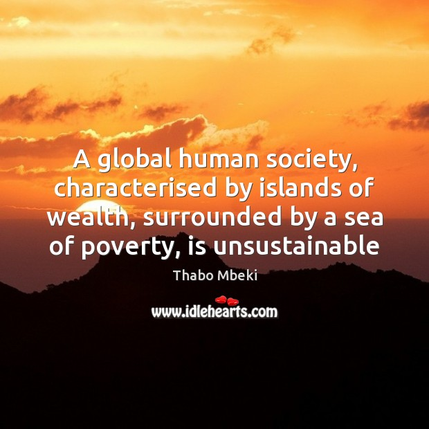 Thabo Mbeki Picture Quote image saying: A global human society, characterised by islands of wealth, surrounded by a