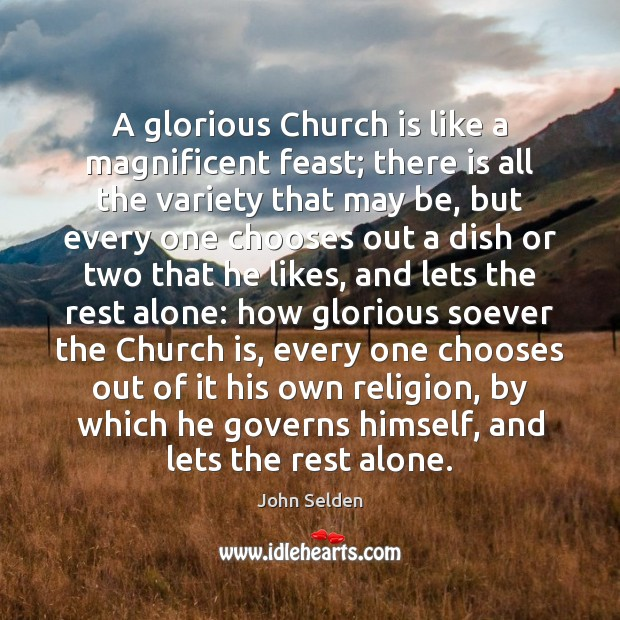 A glorious Church is like a magnificent feast; there is all the John Selden Picture Quote