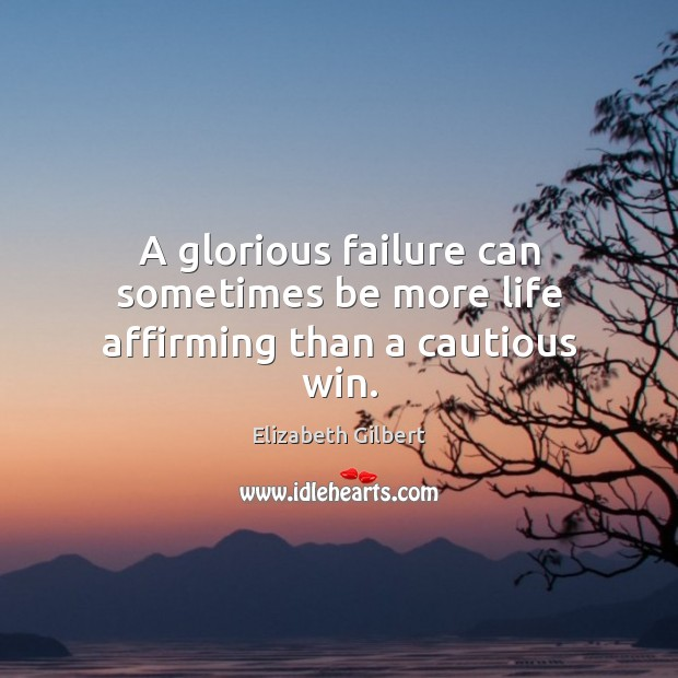 A glorious failure can sometimes be more life affirming than a cautious win. Elizabeth Gilbert Picture Quote