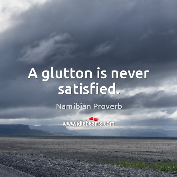 A glutton is never satisfied. Namibian Proverbs Image