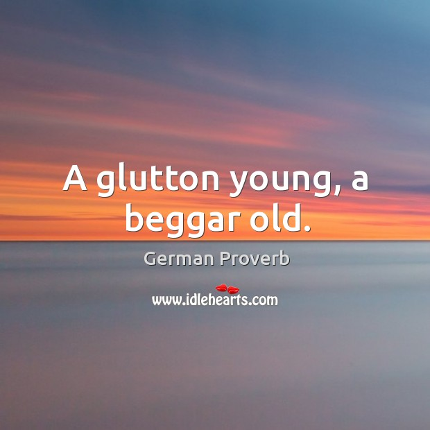 A glutton young, a beggar old. German Proverbs Image