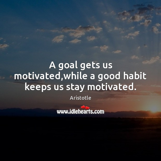Image, A goal gets us motivated,while a good habit keeps us stay motivated.