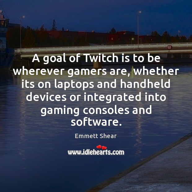 A goal of Twitch is to be wherever gamers are, whether its Emmett Shear Picture Quote