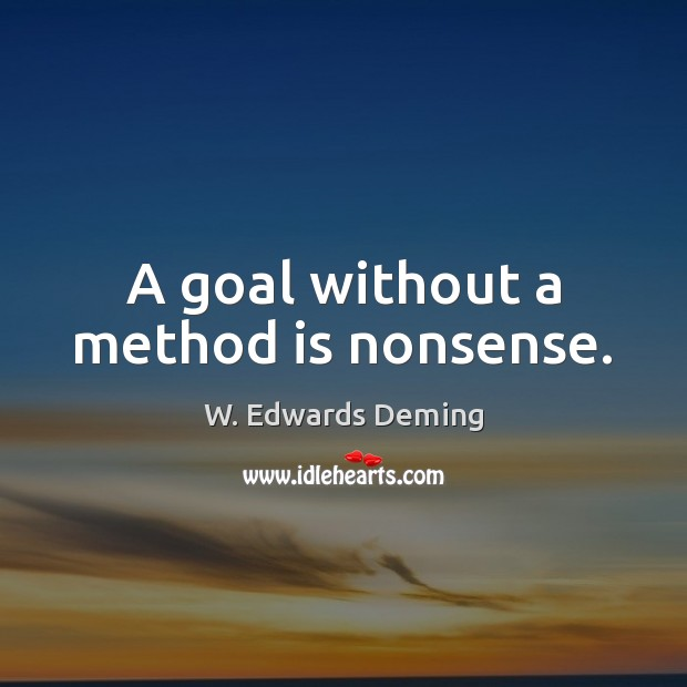 A goal without a method is nonsense. W. Edwards Deming Picture Quote
