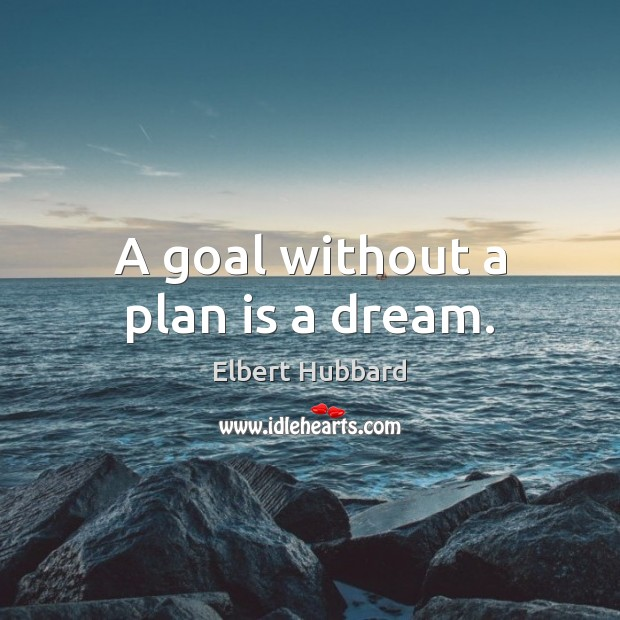 A goal without a plan is a dream. Elbert Hubbard Picture Quote