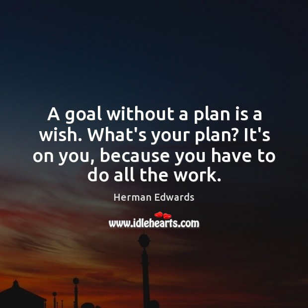 A goal without a plan is a wish. What's your plan? It's Image