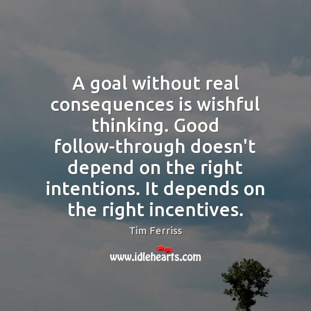 A goal without real consequences is wishful thinking. Good follow-through doesn't depend Tim Ferriss Picture Quote