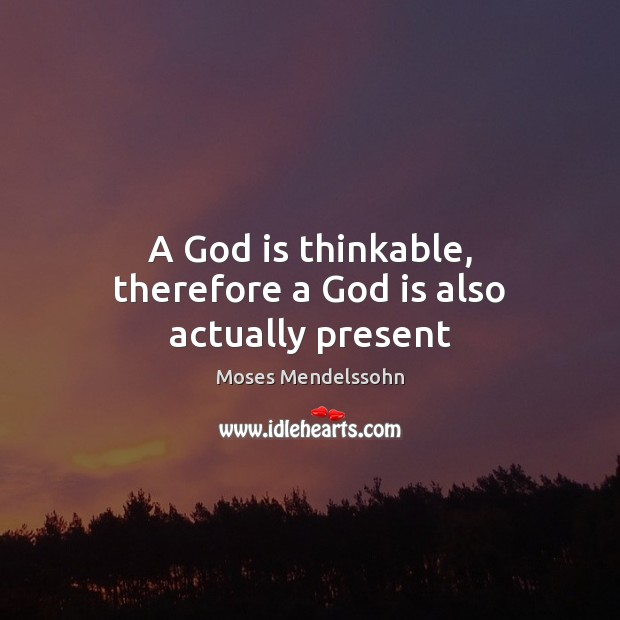 A God is thinkable, therefore a God is also actually present Image