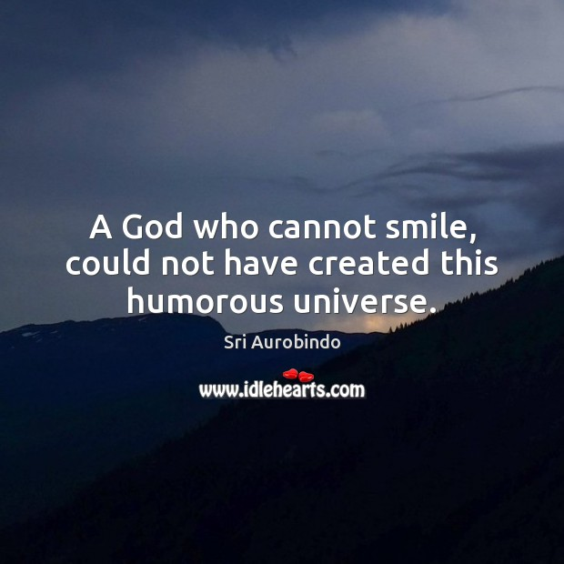 A God who cannot smile, could not have created this humorous universe. Sri Aurobindo Picture Quote
