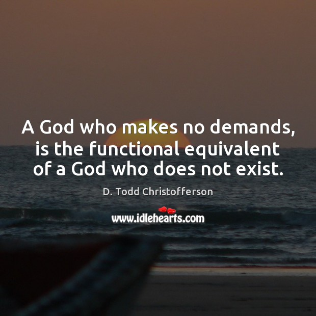 Image, A God who makes no demands, is the functional equivalent of a God who does not exist.