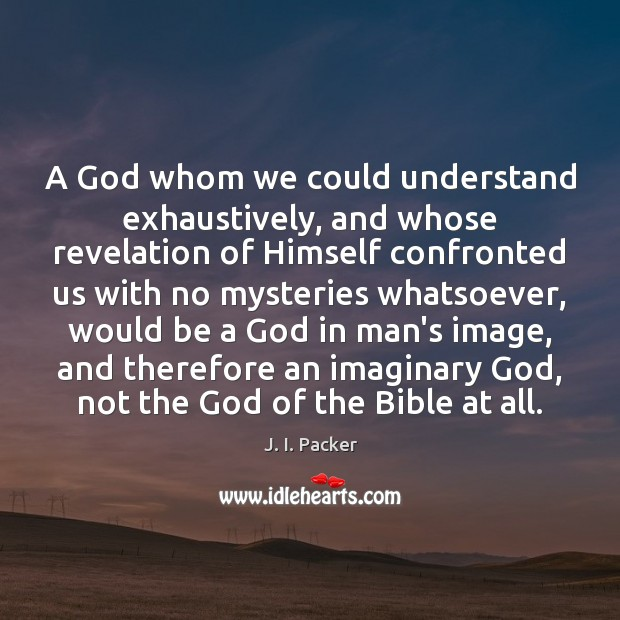 A God whom we could understand exhaustively, and whose revelation of Himself J. I. Packer Picture Quote