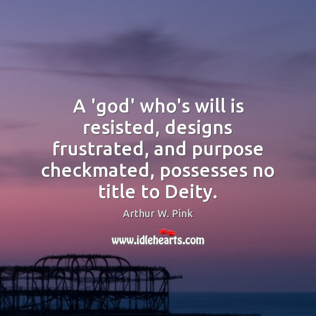 A 'God' who's will is resisted, designs frustrated, and purpose checkmated, possesses Image