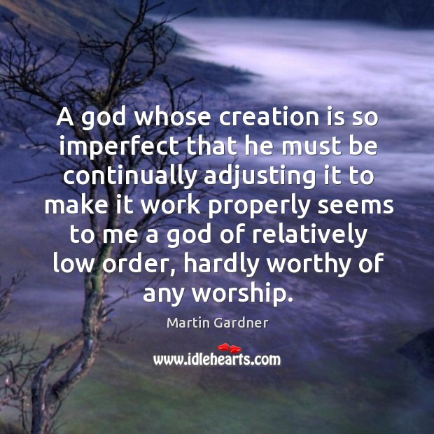 A God whose creation is so imperfect that he must be continually adjusting it to make it work Martin Gardner Picture Quote