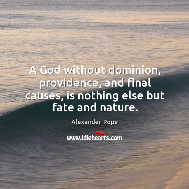 A God without dominion, providence, and final causes, is nothing else but fate and nature. Image