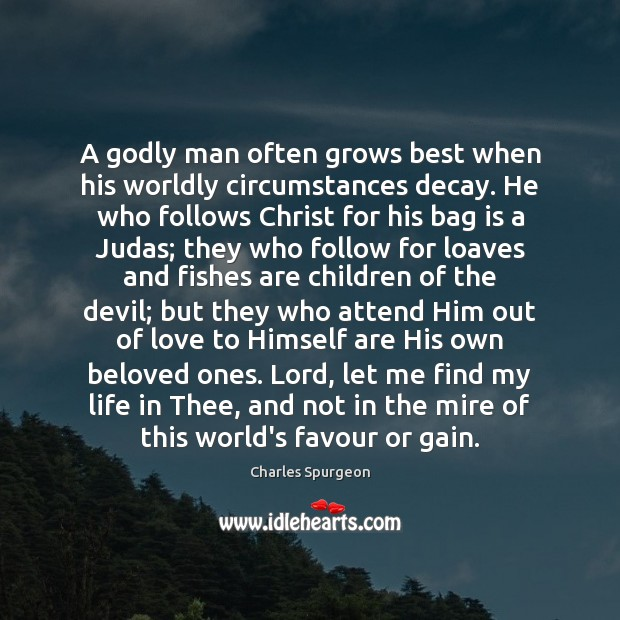 A Godly man often grows best when his worldly circumstances decay. He Image