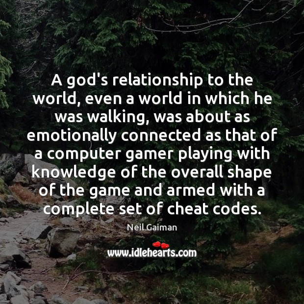 A God's relationship to the world, even a world in which he Neil Gaiman Picture Quote
