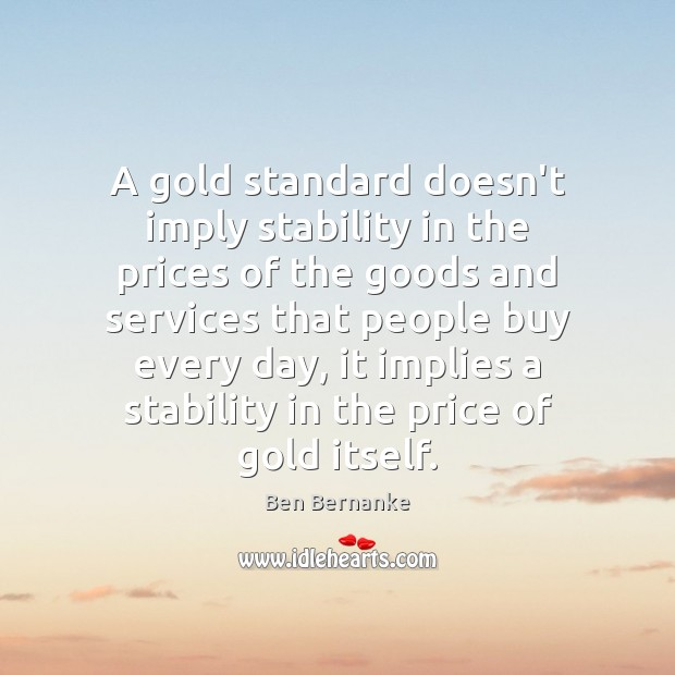 A gold standard doesn't imply stability in the prices of the goods Image