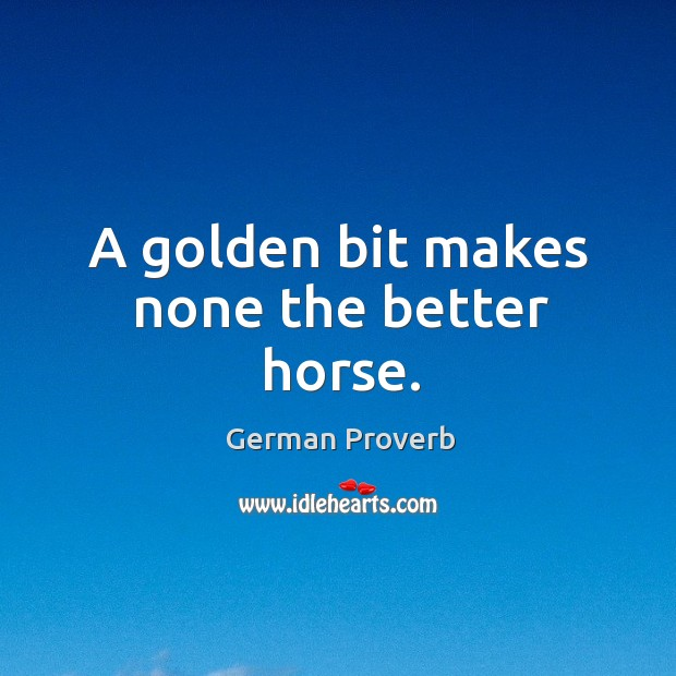 A golden bit makes none the better horse. German Proverbs Image