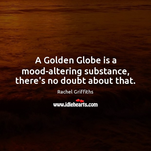 A Golden Globe is a mood-altering substance, there's no doubt about that. Image